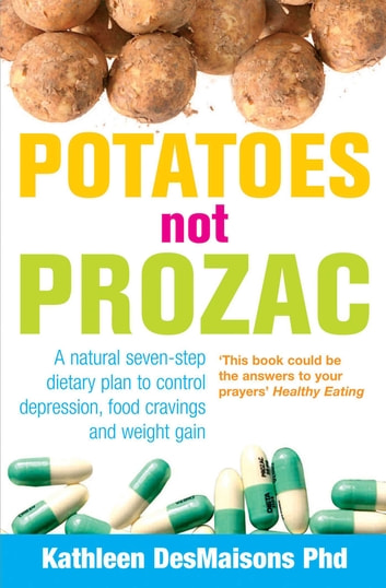 Potatoes Not Prozac - How To Control Depression, Food Cravings And Weight Gain ebook by Kathleen Desmaisons
