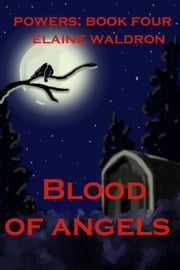 Blood of Angels: Powers - Book Four ebook by Elaine Waldron