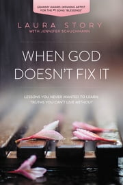 When God Doesn't Fix It - Lessons You Never Wanted to Learn, Truths You Can't Live Without ebook by Laura Story,Jennifer Schuchmann