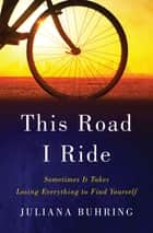 This Road I Ride: Sometimes It Takes Losing Everything to Find Yourself ebook by Juliana Buhring
