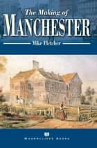 The Making of Manchester ebook by Mike Fletcher