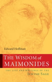 The Wisdom of Maimonides: The Life and Writings of the Jewish Sage ebook by Edward Hoffman