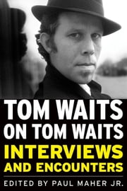 Tom Waits on Tom Waits: Interviews and Encounters ebook by Maher , Paul