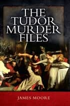 The Tudor Murder Files ebook by James Moore