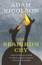 The Seabird's Cry - The Lives and Loves of the Planet's Great Ocean Voyagers ebook by Adam Nicolson