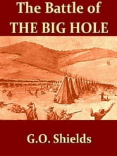 "The Battle of the Big Hole [Illustrated] - A History of General Gibbon's Engagement with Nez Perces Indians in the Big Hole Valley, Montana, August 9th, 1877. ebook by G. O. Shields (""Coquina"")"