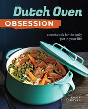 Dutch Oven Obsession - A Cookbook for the Only Pot In Your Life ebook by Robin Donovan