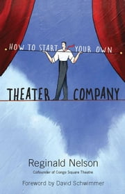 How to Start Your Own Theater Company ebook by Nelson, Reginald