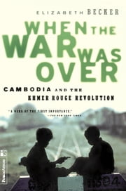 When The War Was Over - Cambodia And The Khmer Rouge Revolution, Revised Edition ebook by Elizabeth Becker