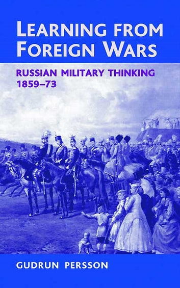 Learning from Foreign Wars - Russian Military Thinking 1859-73 ebook by Gudrun Persson