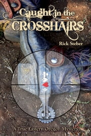 Caught in the Crosshairs - A True Eastern Oregon Mystery ebook by Rick Steber