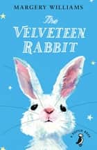 The Velveteen Rabbit - Or How Toys Became Real ebook by Margery Williams