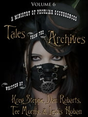 Tales from the Archives: Collection 6 ebook by Tee Morris,Kreg Steppe,Dan Rabarts