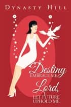 Destiny Embrace Me Lord, Let Future Uphold Me ebook by Dynasty Hill