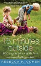 Fifteen Minutes Outside - 365 Ways to Get Out of the House and Connect with Your Kids ebook by Rebecca Cohen