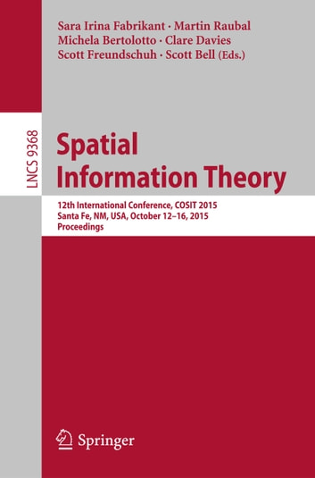 Spatial Information Theory - 12th International Conference, COSIT 2015, Santa Fe, NM, USA, October 12-16, 2015, Proceedings ebook by