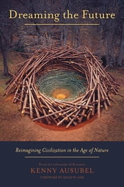 Dreaming the Future - Reimagining Civilization in the Age of Nature ebook by Kenny Ausubel,David W. Orr