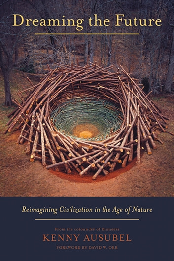Dreaming the Future - Reimagining Civilization in the Age of Nature ebook by Kenny Ausubel