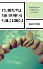 Political Will and Improving Public Schools - Seven Reflections for Americans to Consider eBook by Daniel Heller