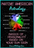 Native American Astrology: Basics of Personality Based on Your Sun Sign ebook by ConsultTheSage.Com