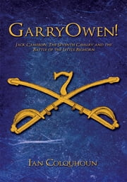 Garryowen! - Jack Cameron, the Seventh Cavalry and the Battle of the Little Bighorn eBook by Ian Colquhoun