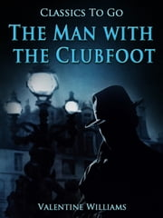 The Man with the Clubfoot - Revised Edition of Original Version ebook by Valentine Williams