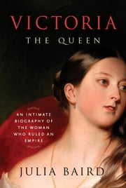 Victoria: The Queen - An Intimate Biography of the Woman Who Ruled an Empire ebook by Kobo.Web.Store.Products.Fields.ContributorFieldViewModel