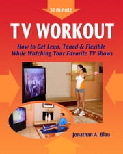 30 minute TV Workout - How to Get Lean, Toned and Flexible While Watching Your Favorite TV Shows ebook by Jonathan Blau