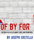 Of, By, For: The New Politics of Money, Debt & Democracy ebook by Joe Costello