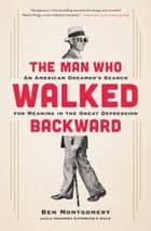 The Man Who Walked Backward - An American Dreamer's Search for Meaning in the Great Depression ebook by Ben Montgomery