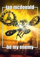 Be My Enemy ebook by Ian McDonald