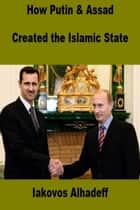 How Putin and Assad Created the Islamic State ebook by Iakovos Alhadeff