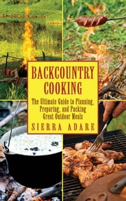 Backcountry Cooking - The Ultimate Guide to Outdoor Cooking ebook by Sierra Adare
