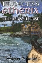 Princess Etheria and the King's Surprise ebook by Dwayne R. James