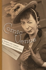 Comic Venus - Women and Comedy in American Silent Film ebook by Kristen Anderson Wagner