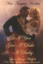 If You Give a Duke a Duchy, Or, Love's Savage Whiplash (Not Your Typical Regency Romance) ebook by Nine Naughty Novelists