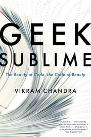 Geek Sublime - The Beauty of Code, the Code of Beauty ebook by Vikram Chandra