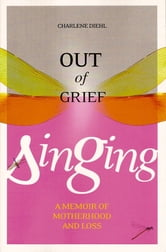 Out of Grief, Singing - A Memoir of Motherhood and Loss ebook by Charlene Diehl