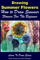 Drawing Summer Flowers: How to Draw Summer Flowers For the Beginner ebook by Adrian Sanqui,John Davidson