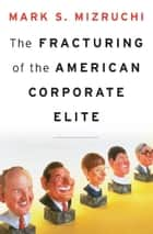The Fracturing of the American Corporate Elite ebook by Mark S. Mizruchi