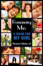 Romancing Me: A Guide for My Girl ebook by Marianne Pelletier