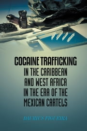 Cocaine Trafficking in the Caribbean and West Africa in the era of the Mexican cartels ebook by Daurius Figueira