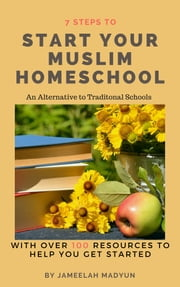 7 Steps to start your Muslim Homeschool. - An Alternative to Traditional Schools ebook by Jameelah Madyun