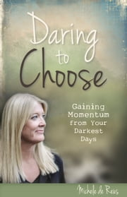 Daring to Choose - Gaining Momentum from your Darkest Days ebook by Michele de Reus