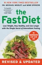 The FastDiet - Revised & Updated - Lose Weight, Stay Healthy, and Live Longer with the Simple Secret of Intermittent Fasting ebook by Dr Michael Mosley, Mimi Spencer