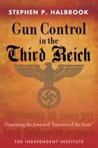 "Gun Control in the Third Reich - Disarming the Jews and ""Enemies of the State"" ebook by Stephen P. Halbrook"