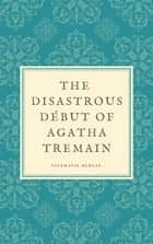 The Disastrous Début of Agatha Tremain ebook by Stephanie Burgis