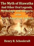 The Myth of Hiawatha - And Other Oral Legends, Mythologic and Allegoric, of the North American Indians ebook by Henry R. Schoolcraft
