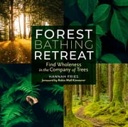 Forest Bathing Retreat - Find Wholeness in the Company of Trees ebook by Hannah Fries, Robin Wall Kimmerer