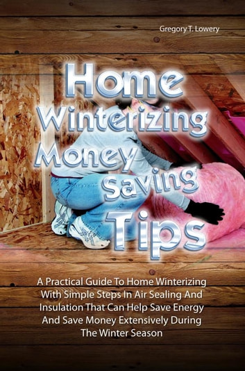 Home Winterizing Money Saving Tips - A Practical Guide To Winterizing Your Home With Simple Steps In Air Sealing And Insulation That Can Help You Save Energy And Save Money Extensively During The Winter Season ebook by Gregory T. Lowery